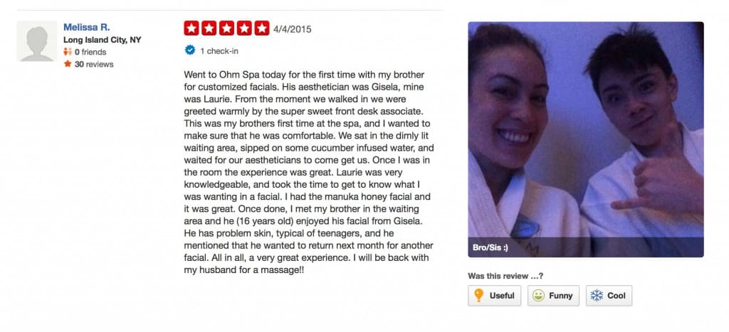 """Went to Ohm Spa today for the first time with my brother for customized facials. His aesthetician was Gisela, mine was Laurie. From the moment we walked in we were greeted warmly by the super sweet front desk associate. This was my brothers first time at the spa, and I wanted to make sure that he was comfortable. We sat in the dimly lit waiting area, sipped on some cucumber infused water, and waited for our aestheticians to come get us. Once I was in the room the experience was great. Laurie was very knowledgeable, and took the time to get to know what I was wanting in a facial. I had the manuka honey facial and it was great. Once done, I met my brother in the waiting area and he (16 years old) enjoyed his facial from Gisela. He has problem skin, typical of teenagers, and he mentioned that he wanted to return next month for another facial. All in all, a very great experience. I will be back with my husband for a massage!!"" Melissa R, 5-Star Review, 4/4/2015"